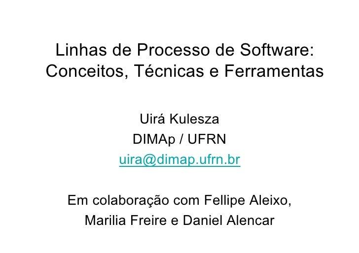 Linhas de Processo de Software:Conceitos, Técnicas e Ferramentas             Uirá Kulesza            DIMAp / UFRN         ...