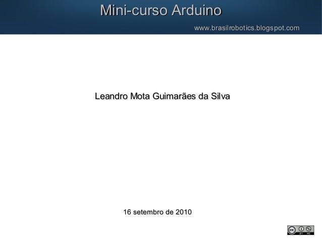 Mini-curso ArduinoMini-curso Arduino www.brasilrobotics.blogspot.comwww.brasilrobotics.blogspot.com Leandro Mota Guimarães...