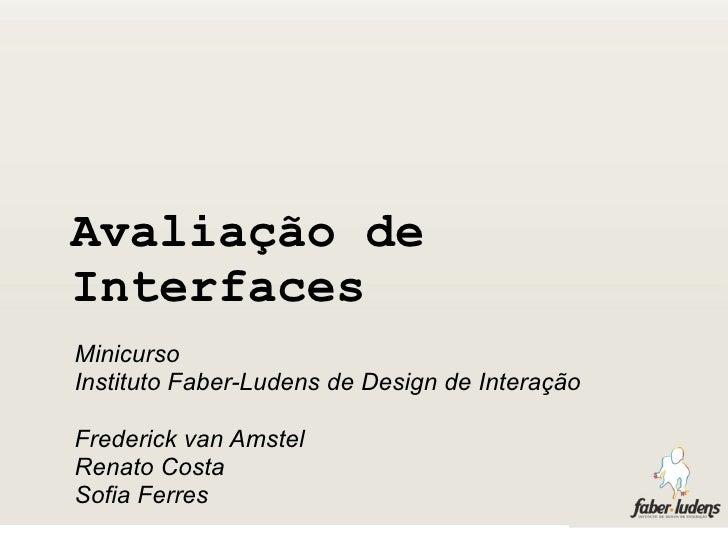 Avaliação de Interfaces Minicurso Instituto Faber-Ludens de Design de Interação  Frederick van Amstel Renato Costa Sofia F...
