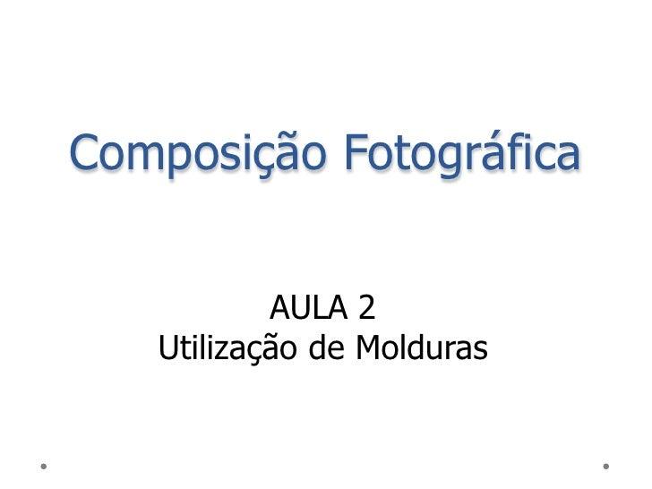 Composição Fotográfica           AULA 2   Utilização de Molduras