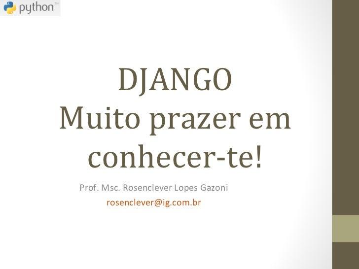 DJANGO Muito prazer em conhecer-te! Prof. Msc. Rosenclever Lopes Gazoni [email_address]