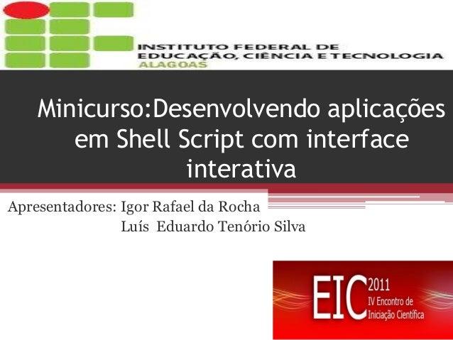 Minicurso:Desenvolvendo aplicações em Shell Script com interface interativa  Apresentadores: Igor Rafael da Rocha  Luís Ed...