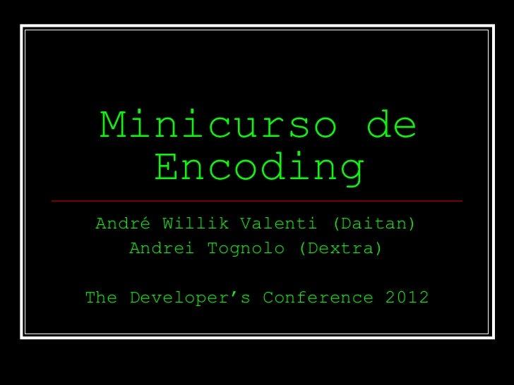 Minicurso de   EncodingAndré Willik Valenti (Daitan)   Andrei Tognolo (Dextra)The Developer's Conference 2012