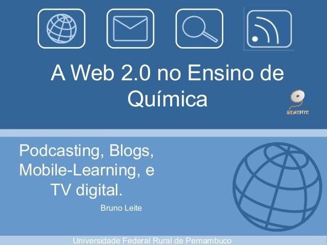 A Web 2.0 no Ensino de Química Podcasting, Blogs, Mobile-Learning, e TV digital. Bruno Leite Universidade Federal Rural de...