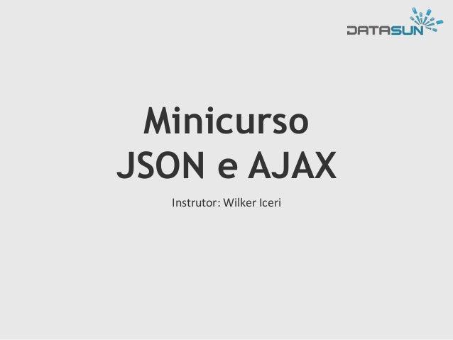 Minicurso JSON e AJAX Instrutor: Wilker Iceri