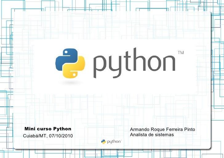 Mini curso Python Cuiabá/MT, 07/10/2010 Armando Roque Ferreira Pinto Analista de sistemas