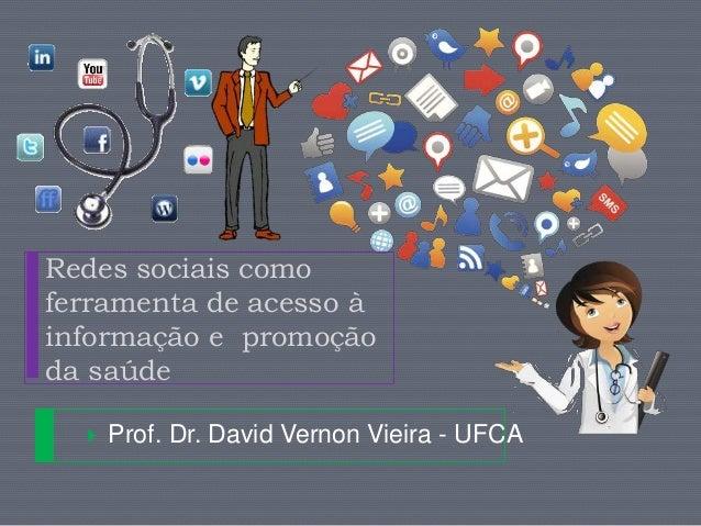 Redes sociais como  ferramenta de acesso à  informação e promoção  da saúde   Prof. Dr. David Vernon Vieira - UFCA