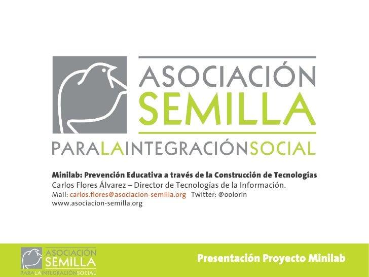 Minilab: Prevención Educativa a través de la Construcción de TecnologíasCarlos Flores Álvarez – Director de Tecnologías de...