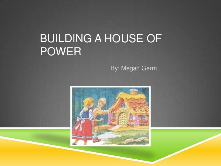 BUILDING A HOUSE OFPOWER           By: Megan Germ