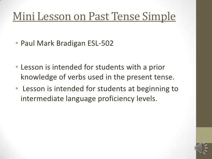 Mini Lesson on Past Tense Simple• Paul Mark Bradigan ESL-502• Lesson is intended for students with a prior  knowledge of v...