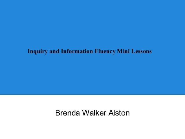 Inquiry and Information Fluency Mini Lessons  Brenda Walker Alston