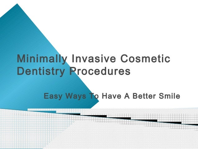 Minimally Invasive CosmeticDentistry Procedures    Easy Ways To Have A Better Smile
