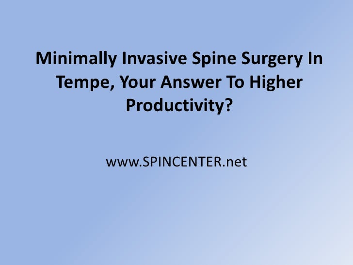 Minimally Invasive Spine Surgery In Tempe, Your Answer To Higher Productivity?<br />www.SPINCENTER.net<br />