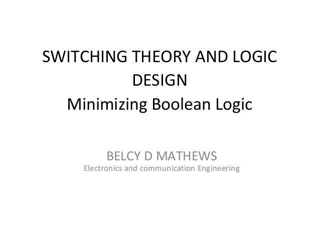 SWITCHING THEORY AND LOGIC DESIGN Minimizing Boolean Logic BELCY D MATHEWS  Electronics and communication Engineering
