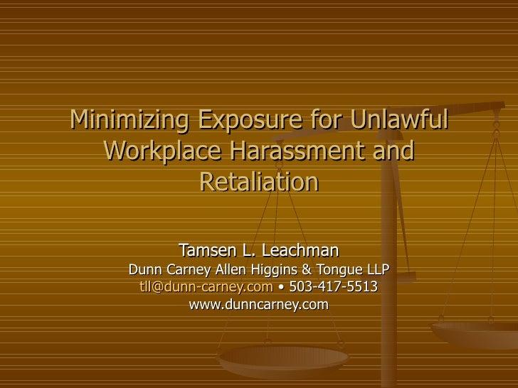Minimizing Exposure for Unlawful Workplace Harassment and Retaliation Tamsen L. Leachman Dunn Carney Allen Higgins & Tongu...