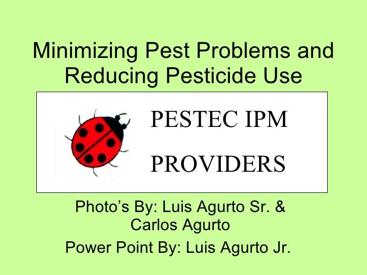 Minimizing Pest Problems and Reducing Pesticide Use Photo's By: Luis Agurto Sr. & Carlos Agurto Power Point By: Luis Agurt...