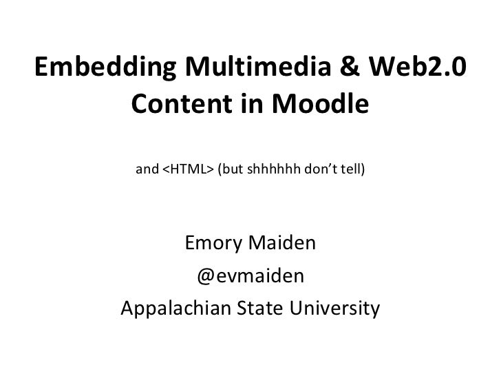 Embedding Multimedia & Web2.0 Content in Moodle and <HTML> (but shhhhhh don't tell) Emory Maiden @evmaiden Appalachian Sta...