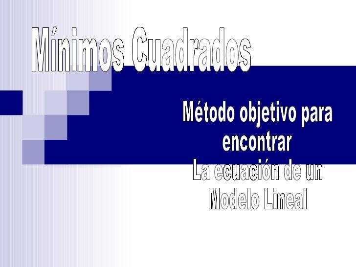 Mínimos Cuadrados Método objetivo para encontrar La ecuación de un  Modelo Lineal