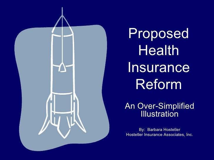 Proposed Health Insurance Reform An Over-Simplified Illustration By:  Barbara Hostetler Hostetler Insurance Associates, Inc.