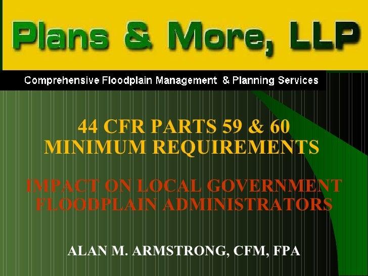 <ul><li>44 CFR PARTS 59 & 60 </li></ul><ul><li>MINIMUM REQUIREMENTS   </li></ul><ul><li>IMPACT ON LOCAL GOVERNMENT </li></...