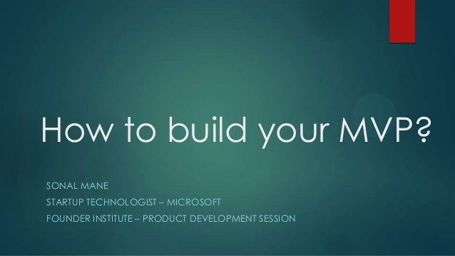 How to build your MVP? SONAL MANE STARTUP TECHNOLOGIST – MICROSOFT FOUNDER INSTITUTE – PRODUCT DEVELOPMENT SESSION
