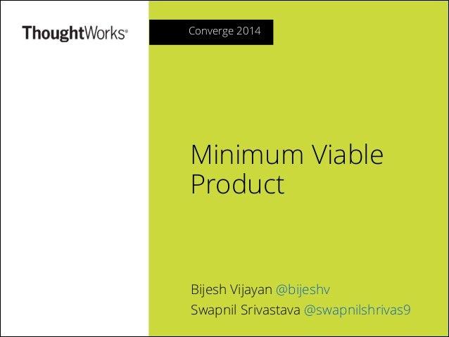 Converge 2014  Minimum Viable Product  Bijesh Vijayan @bijeshv Swapnil Srivastava @swapnilshrivas9