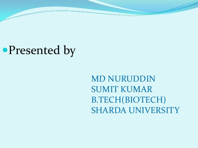 Presented by                MD NURUDDIN                SUMIT KUMAR                B.TECH(BIOTECH)                SHARDA U...
