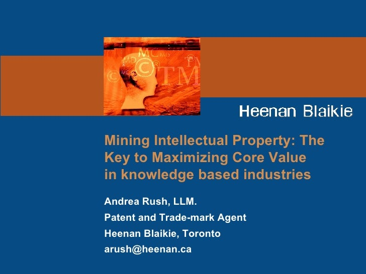 Mining Intellectual Property: The Key to Maximizing Core Value in knowledge based industries Andrea Rush, LLM. Patent and ...