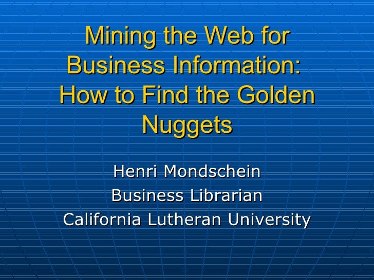 Mining the Web for Business Information:  How to Find the   Golden Nuggets Henri Mondschein Business Librarian California ...
