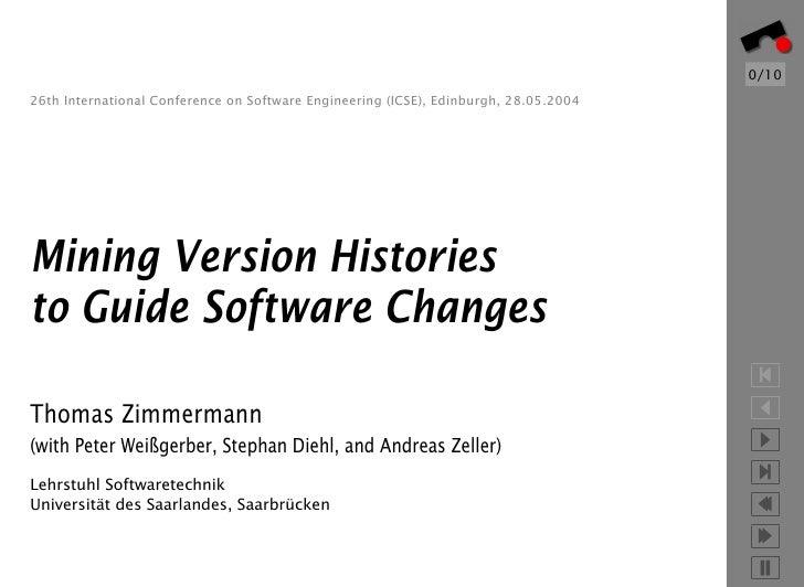 0/10 26th International Conference on Software Engineering (ICSE), Edinburgh, 28.05.2004     Mining Version Histories to G...