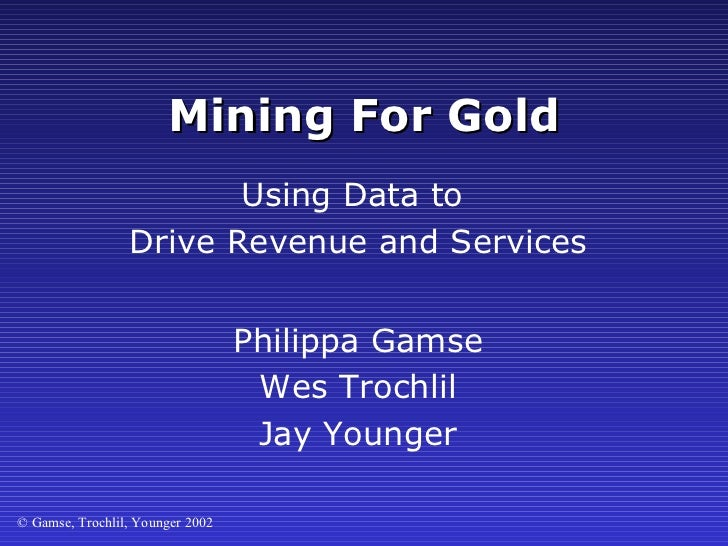 Mining For Gold Philippa Gamse Wes Trochlil Jay Younger Using Data to  Drive Revenue and Services