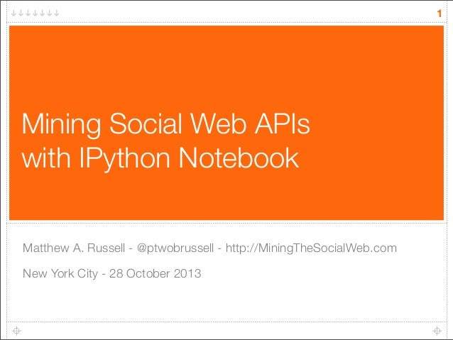 1  Mining Social Web APIs with IPython Notebook Matthew A. Russell - @ptwobrussell - http://MiningTheSocialWeb.com New Yor...