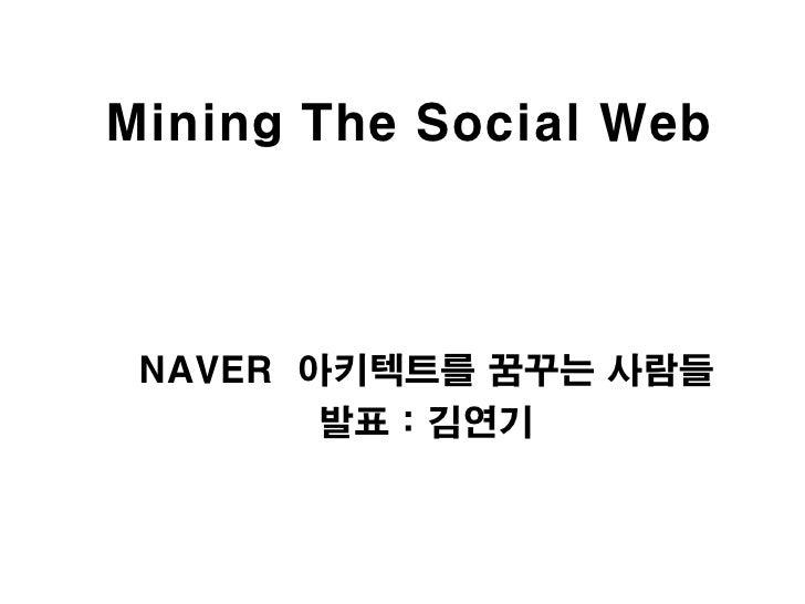 Mining The Social Web NAVER 아키텍트를 꿈꾸는 사람들        발표 : 김연기