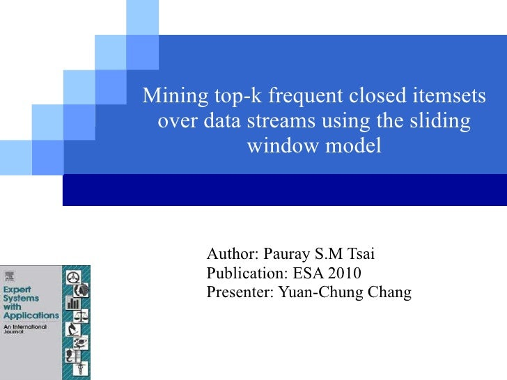 Mining top-k frequent closed itemsets over data streams using the sliding window model Author: Pauray S.M Tsai Publication...