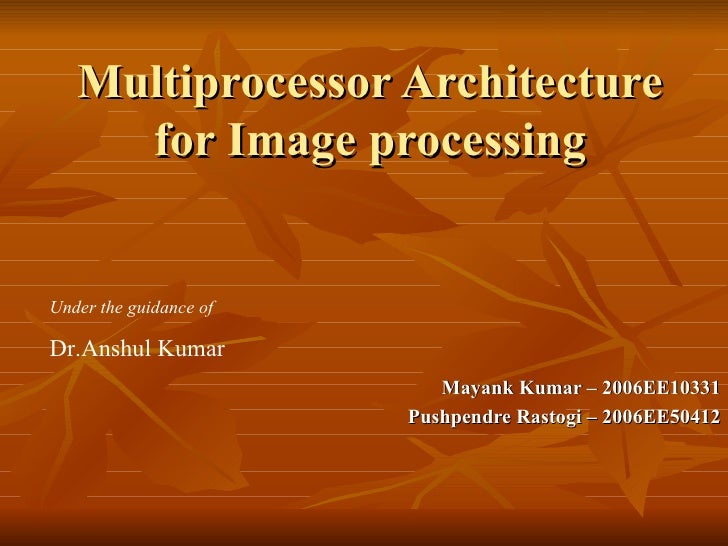 Multiprocessor Architecture for Image processing Mayank Kumar – 2006EE10331 Pushpendre Rastogi – 2006EE50412 Under the gui...