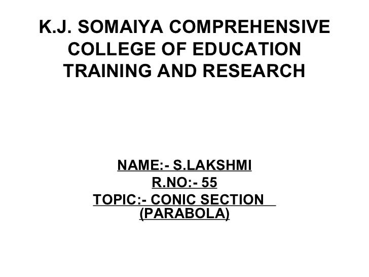 K.J. SOMAIYA COMPREHENSIVE COLLEGE OF EDUCATION TRAINING AND RESEARCH NAME:- S.LAKSHMI R.NO:- 55 TOPIC:- CONIC SECTION  (P...