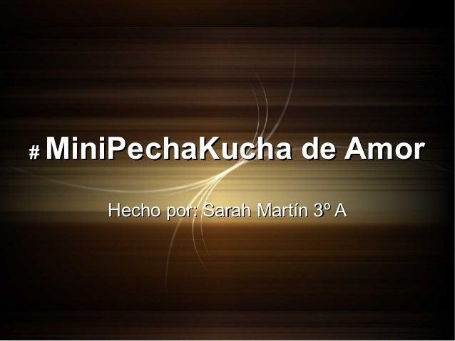 #  MiniPechaKucha de Amor Hecho por: Sarah Martín 3º A