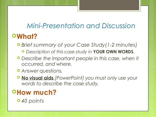 Mini-Presentation and Discussion What?  Brief summary of your Case Study(1-2 minutes)  Description of this case study i...