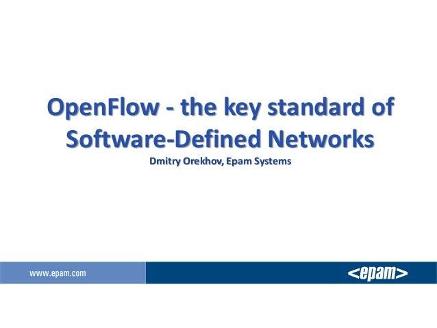 OpenFlow - the key standard of Software-Defined Networks Dmitry Orekhov, Epam Systems