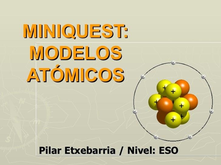 MINIQUEST: MODELOS ATÓMICOS Pilar Etxebarria / Nivel: ESO