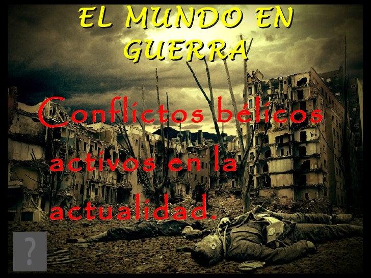 EL MUNDO EN GUERRA Conflictos bélicos activos en la actualidad.