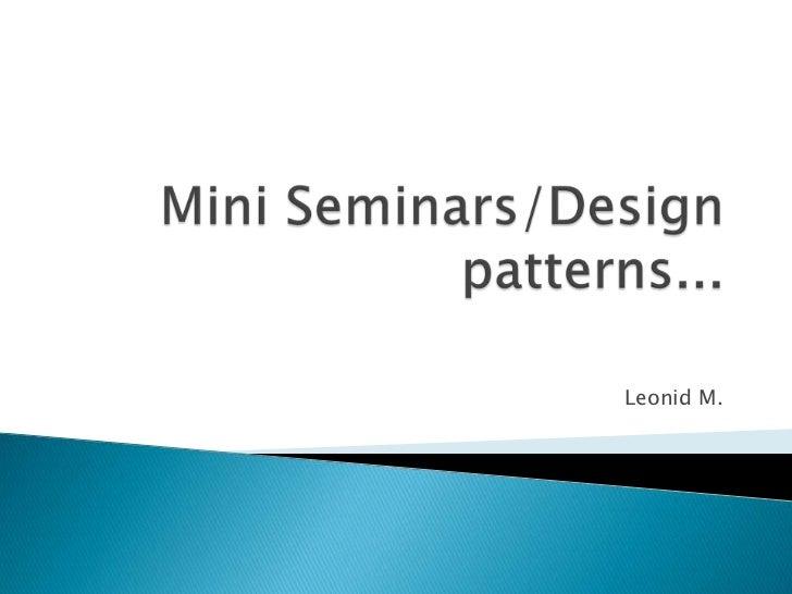 Mini Seminars/Design patterns...<br />Leonid M.<br />