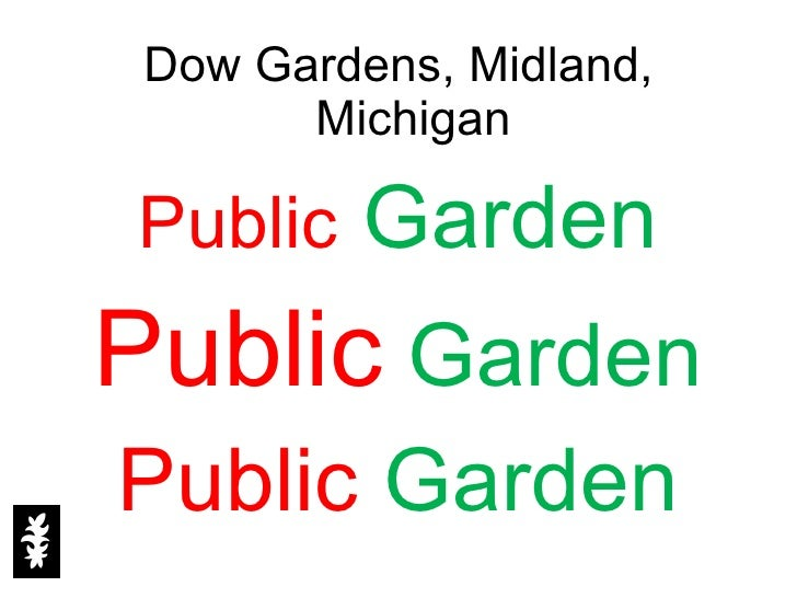 <ul><li>Dow Gardens, Midland, Michigan </li></ul><ul><li>Public   Garden </li></ul><ul><li>Public   Garden </li></ul><ul><...