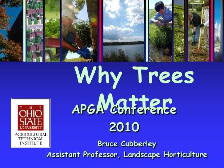 Why Trees Matter<br />APGA Conference<br />2010<br />Bruce Cubberley<br />Assistant Professor, Landscape Horticulture<br />