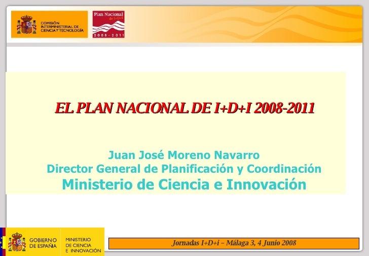 EL PLAN NACIONAL DE I+D+I 2008-2011 Juan José Moreno Navarro Director General de Planificación y Coordinación Ministerio d...