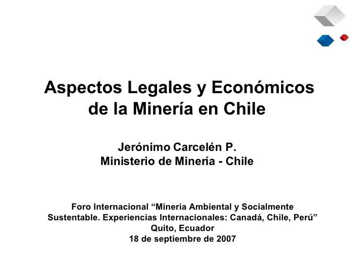 Aspectos Legales y Económicos de la Minería en Chile Jerónimo Carcelén P. Ministerio de Minería - Chile Foro Internacional...