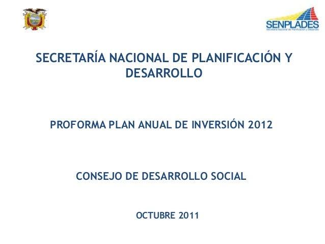 SECRETARÍA NACIONAL DE PLANIFICACIÓN Y DESARROLLO PROFORMA PLAN ANUAL DE INVERSIÓN 2012 CONSEJO DE DESARROLLO SOCIAL OCTUB...
