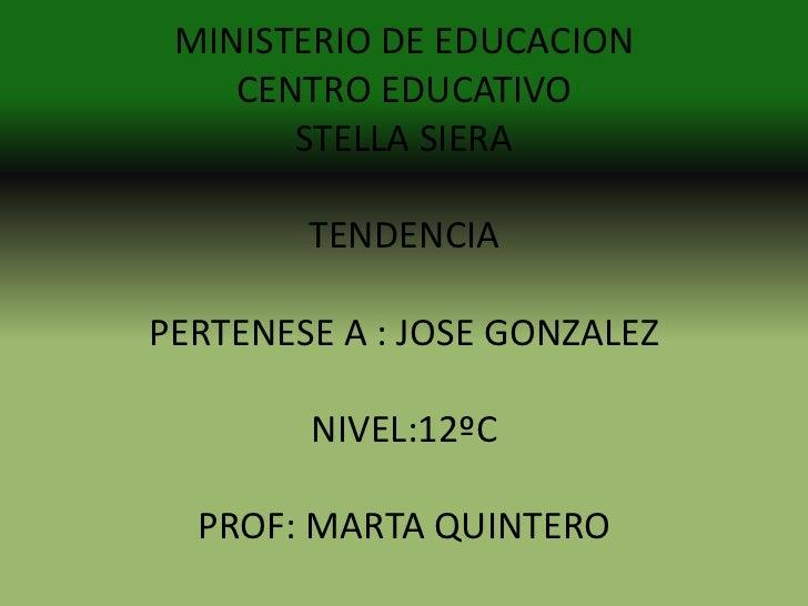 MINISTERIO DE EDUCACION    CENTRO EDUCATIVO       STELLA SIERA        TENDENCIAPERTENESE A : JOSE GONZALEZ        NIVEL:12...