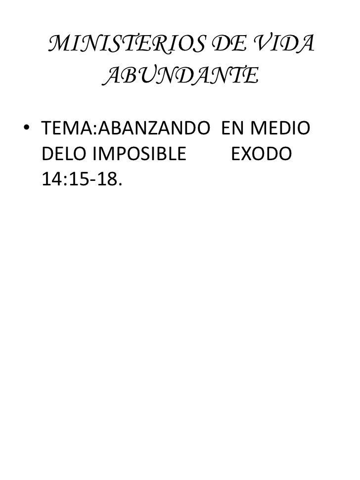 MINISTERIOS DE VIDA     ABUNDANTE• TEMA:ABANZANDO EN MEDIO  DELO IMPOSIBLE  EXODO  14:15-18.