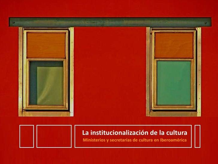 La institucionalización de la cultura<br />Ministerios y secretarías de cultura en Iberoamérica<br />
